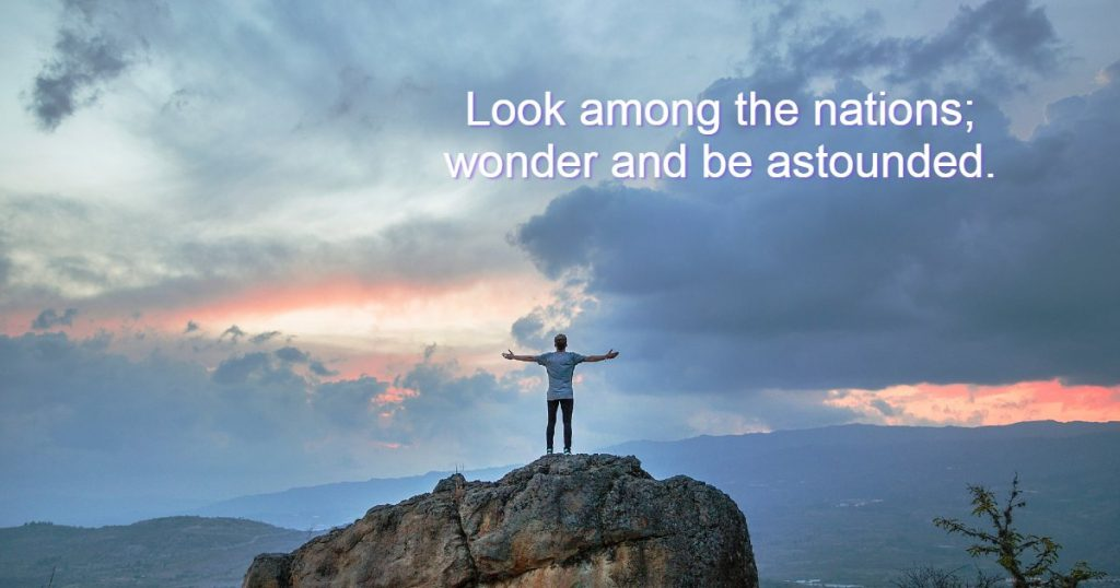 Look among the nations, and see; wonder and be astounded. For I am doing a work in your days that you would not believe if told.