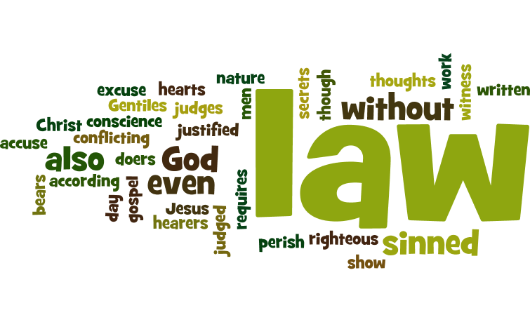 For all who have sinned without the law will also perish without the law, and all who have sinned under the law will be judged by the law. For it is not the hearers of the law who are righteous before God, but the doers of the law who will be justified. For when Gentiles, who do not have the law, by nature do what the law requires, they are a law to themselves, even though they do not have the law. They show that the work of the law is written on their hearts, while their conscience also bears witness, and their conflicting thoughts accuse or even excuse them on that day when, according to my gospel, God judges the secrets of men by Christ Jesus.  Romans 2:12–16 (ESV)